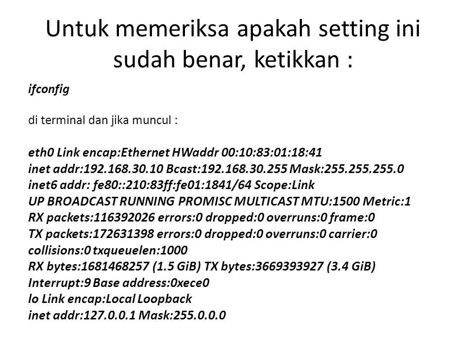 Untuk memeriksa apakah setting ini sudah benar, ketikkan : ifconfig di terminal dan jika muncul : eth0 Link encap:Ethernet HWaddr 00:10:83:01:18:41 inet addr:192.168.30.10 Bcast:192.168.30.255 Mask:255.255.255.0 inet6 addr: fe80::210:83ff:fe01:1841/64 Scope:Link UP BROADCAST RUNNING PROMISC MULTICAST MTU:1500 Metric:1 RX packets:116392026 errors:0 dropped:0 overruns:0 frame:0 TX packets:172631398 errors:0 dropped:0 overruns:0 carrier:0 collisions:0 txqueuelen:1000 RX bytes:1681468257 (1.5 GiB) TX bytes:3669393927 (3.4 GiB) Interrupt:9 Base address:0xece0 lo Link encap:Local Loopback inet addr:127.0.0.1 Mask:255.0.0.0
