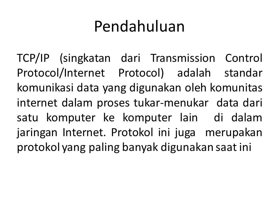 Pendahuluan TCP/IP (singkatan dari Transmission Control Protocol/Internet Protocol) adalah standar komunikasi data yang digunakan oleh komunitas internet dalam proses tukar-menukar data dari satu komputer ke komputer lain di dalam jaringan Internet.