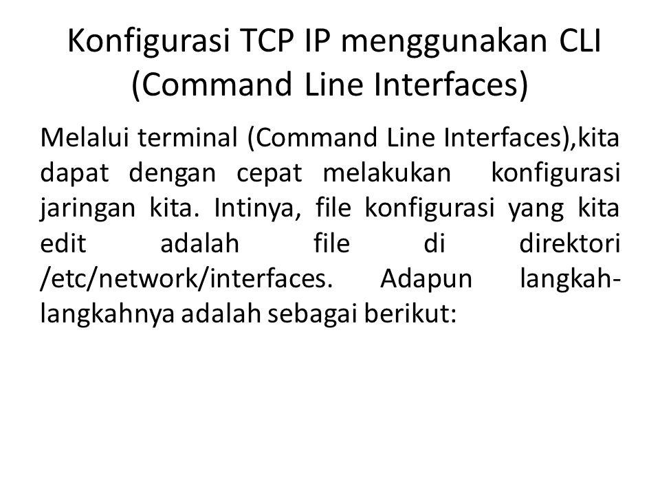 Konfigurasi TCP IP menggunakan CLI (Command Line Interfaces) Melalui terminal (Command Line Interfaces),kita dapat dengan cepat melakukan konfigurasi jaringan kita.