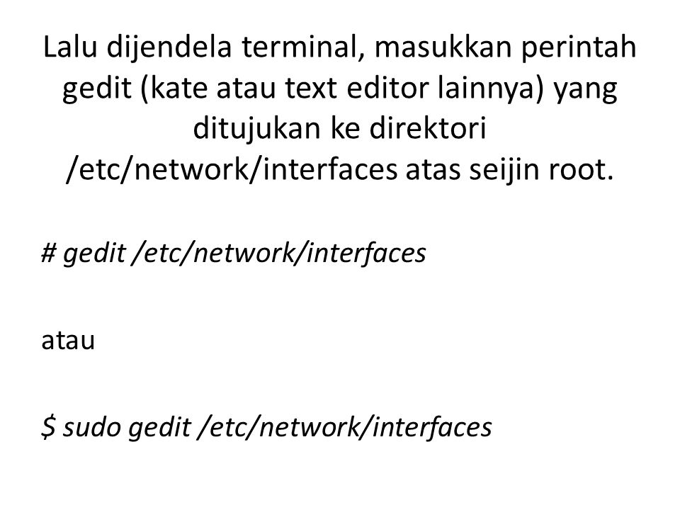 Tambahkan baris konfigurasi ethernet seperti dibawah ini : auto lo iface lo inet loopback auto eth0 iface eth0 inet static address 192.168.30.10 network 192.168.30.0 netmask 255.255.255.0 broadcast 192.168.30.255 gateway 192.168.30.11