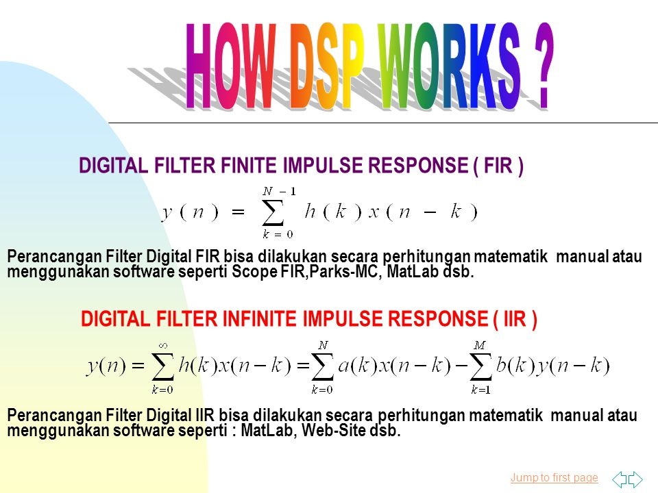 Jump to first page DIGITAL FILTER FINITE IMPULSE RESPONSE ( FIR ) DIGITAL FILTER INFINITE IMPULSE RESPONSE ( IIR ) Perancangan Filter Digital FIR bisa dilakukan secara perhitungan matematik manual atau menggunakan software seperti Scope FIR,Parks-MC, MatLab dsb.
