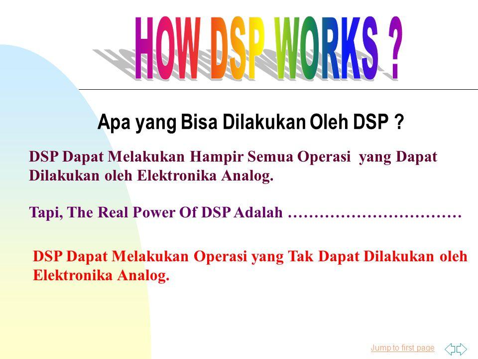 Apa yang Bisa Dilakukan Oleh DSP ? DSP Dapat Melakukan Hampir Semua Operasi yang Dapat Dilakukan oleh Elektronika Analog. Tapi, The Real Power Of DSP