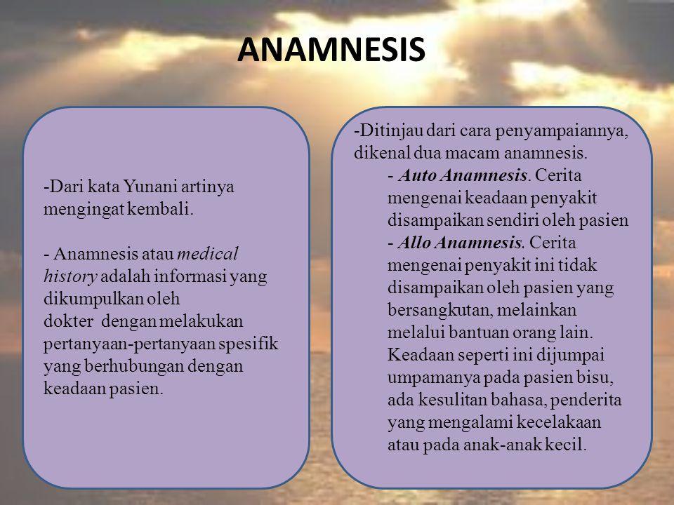 ANAMNESIS -Dari kata Yunani artinya mengingat kembali. - Anamnesis atau medical history adalah informasi yang dikumpulkan oleh dokter dengan melakukan