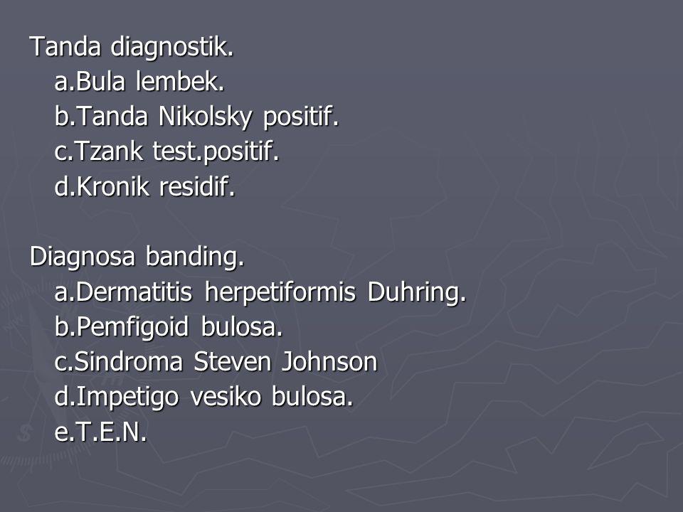 Tanda diagnostik. a.Bula lembek. a.Bula lembek. b.Tanda Nikolsky positif.