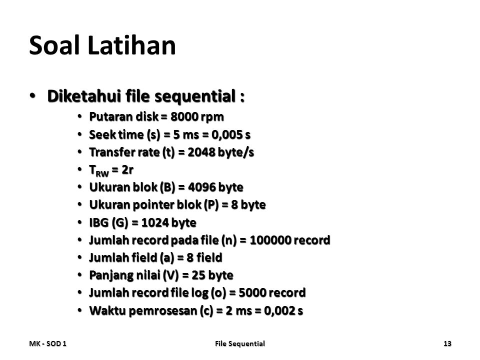 Soal Latihan • Diketahui file sequential : • Putaran disk = 8000 rpm • Seek time (s) = 5 ms = 0,005 s • Transfer rate (t) = 2048 byte/s • T RW = 2r •