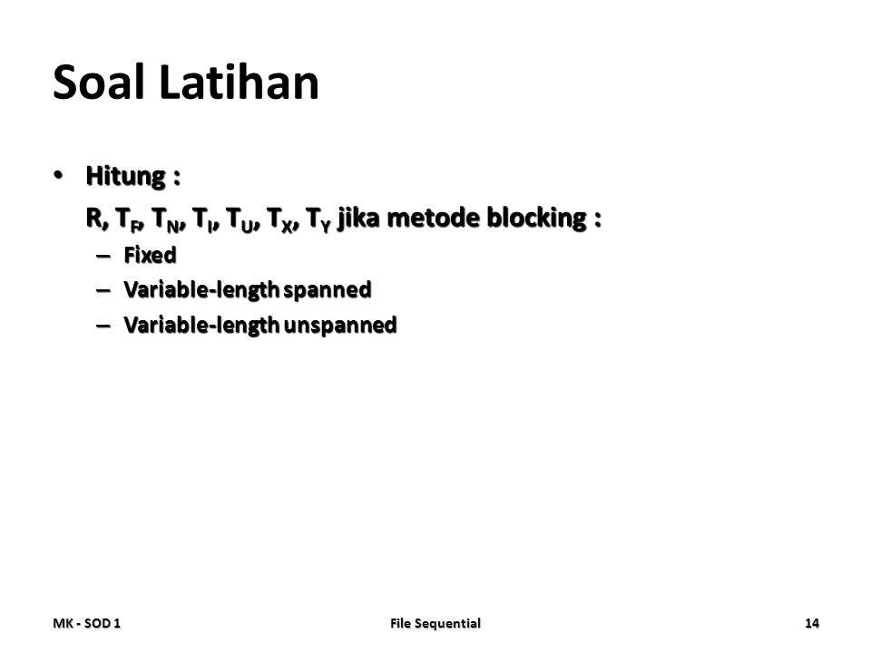Soal Latihan • Hitung : R, T F, T N, T I, T U, T X, T Y jika metode blocking : – Fixed – Variable-length spanned – Variable-length unspanned MK - SOD