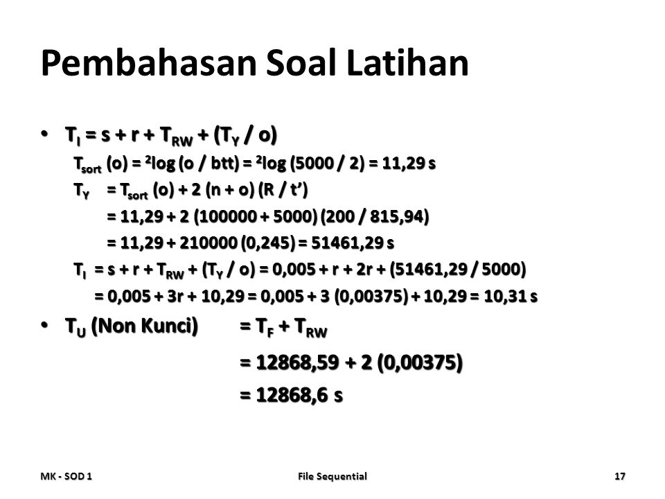 Pembahasan Soal Latihan • T I = s + r + T RW + (T Y / o) T sort (o) = 2 log (o / btt) = 2 log (5000 / 2) = 11,29 s T Y = T sort (o) + 2 (n + o) (R / t') = 11,29 + 2 (100000 + 5000) (200 / 815,94) = 11,29 + 210000 (0,245) = 51461,29 s T I = s + r + T RW + (T Y / o) = 0,005 + r + 2r + (51461,29 / 5000) = 0,005 + 3r + 10,29 = 0,005 + 3 (0,00375) + 10,29 = 10,31 s • T U (Non Kunci)= T F + T RW = 12868,59 + 2 (0,00375) = 12868,6 s MK - SOD 1 File Sequential 17