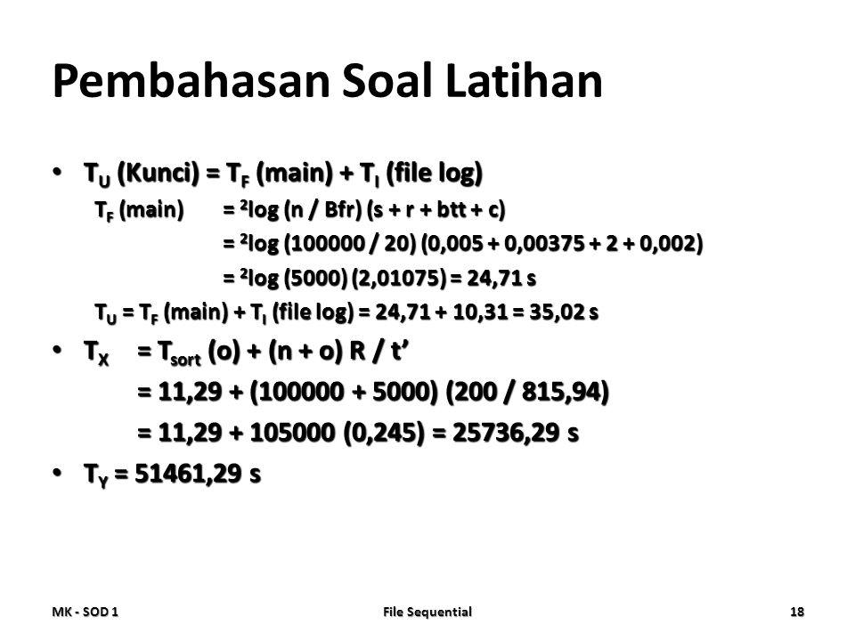 Pembahasan Soal Latihan • T U (Kunci) = T F (main) + T I (file log) T F (main)= 2 log (n / Bfr) (s + r + btt + c) = 2 log (100000 / 20) (0,005 + 0,003