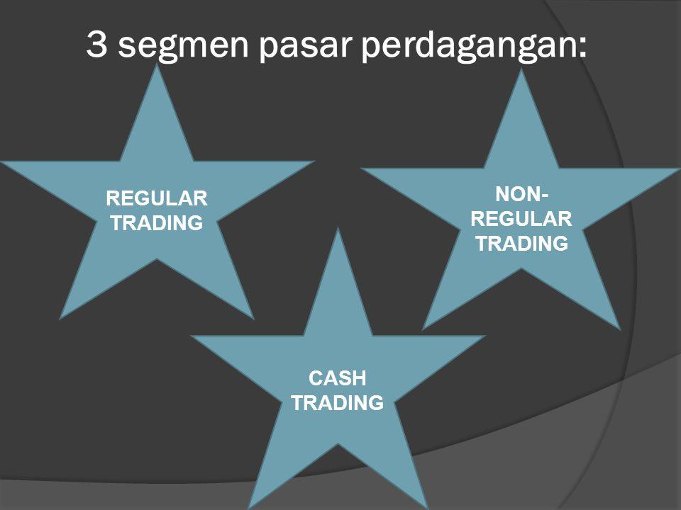 3 segmen pasar perdagangan: REGULAR TRADING NON- REGULAR TRADING CASH TRADING