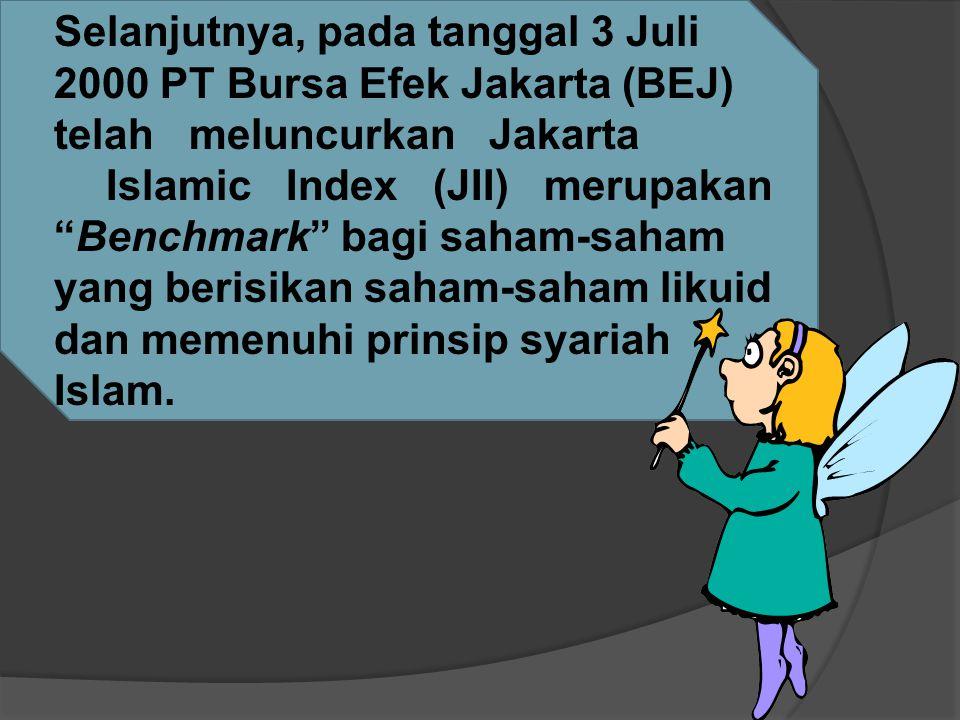 Selanjutnya, pada tanggal 3 Juli 2000 PT Bursa Efek Jakarta (BEJ) telah meluncurkan Jakarta Islamic Index (JII) merupakan Benchmark bagi saham-saham yang berisikan saham-saham likuid dan memenuhi prinsip syariah Islam.