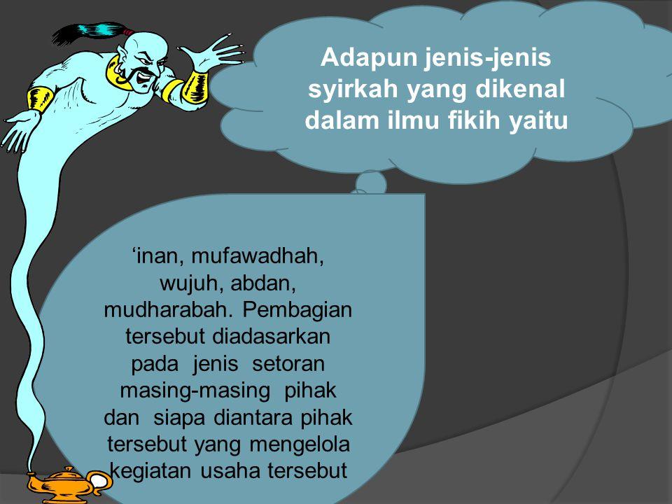 Adapun jenis-jenis syirkah yang dikenal dalam ilmu fikih yaitu 'inan, mufawadhah, wujuh, abdan, mudharabah.