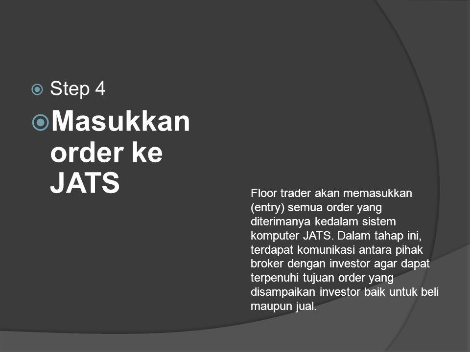  Step 4  Masukkan order ke JATS Floor trader akan memasukkan (entry) semua order yang diterimanya kedalam sistem komputer JATS.
