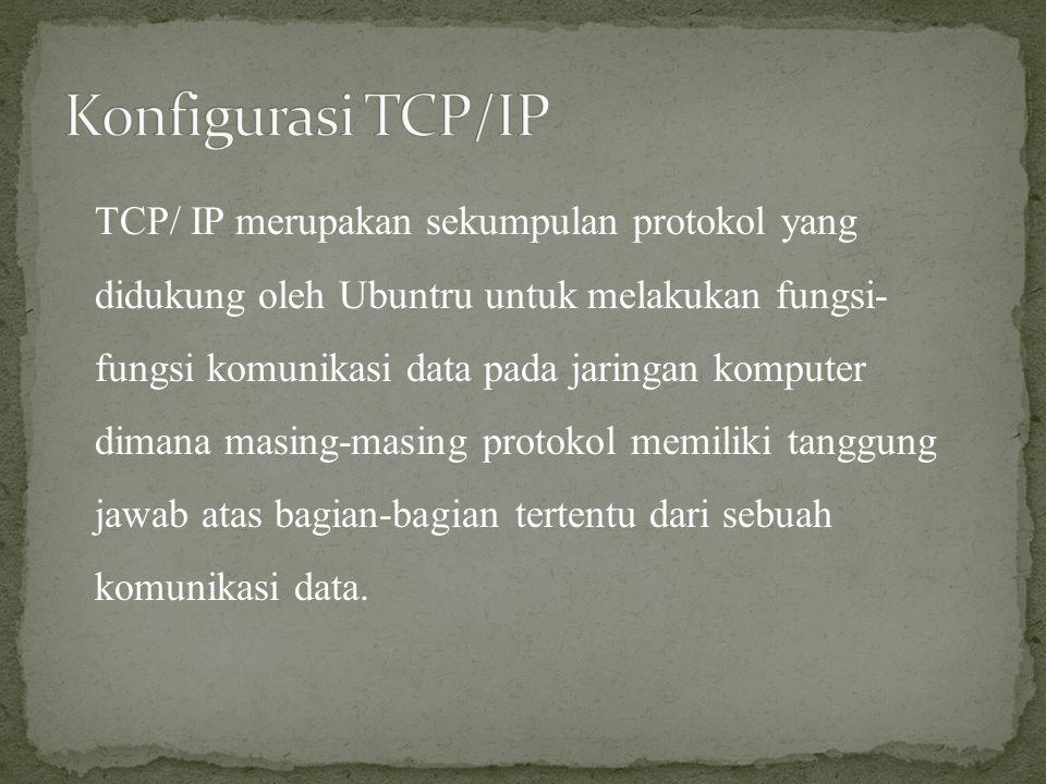 TCP/ IP merupakan sekumpulan protokol yang didukung oleh Ubuntru untuk melakukan fungsi- fungsi komunikasi data pada jaringan komputer dimana masing-m
