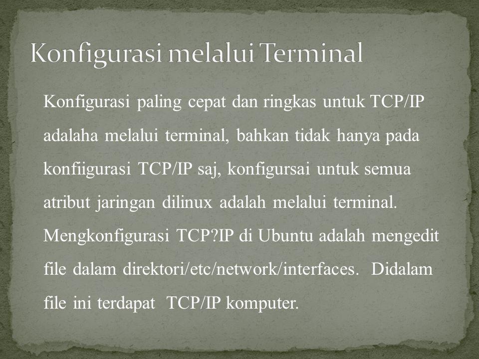 Konfigurasi paling cepat dan ringkas untuk TCP/IP adalaha melalui terminal, bahkan tidak hanya pada konfiigurasi TCP/IP saj, konfigursai untuk semua a