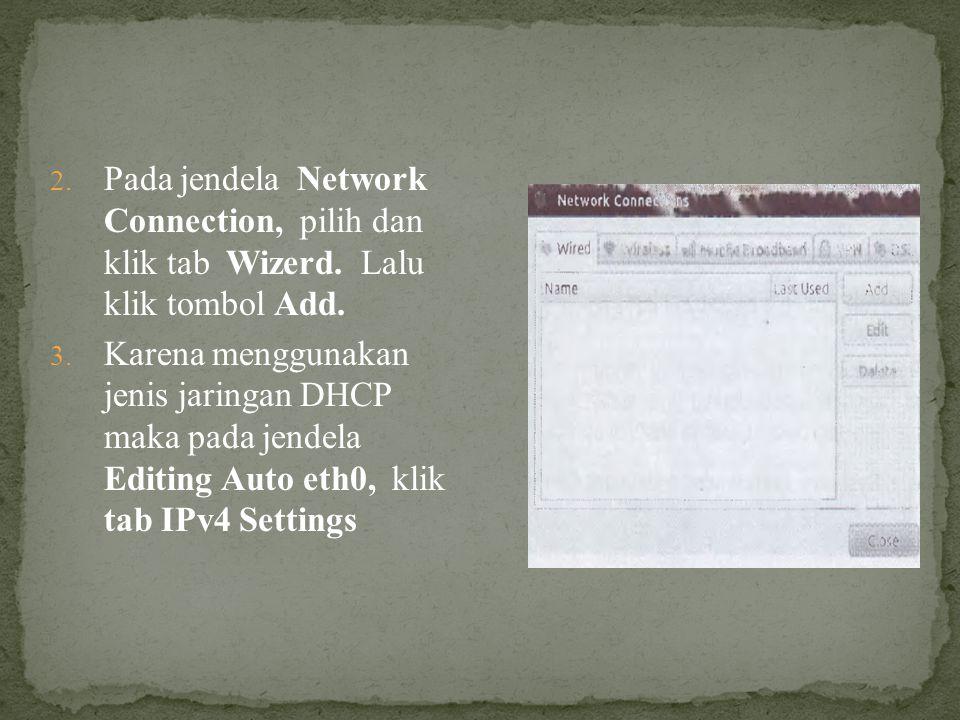 2. Pada jendela Network Connection, pilih dan klik tab Wizerd. Lalu klik tombol Add. 3. Karena menggunakan jenis jaringan DHCP maka pada jendela Editi