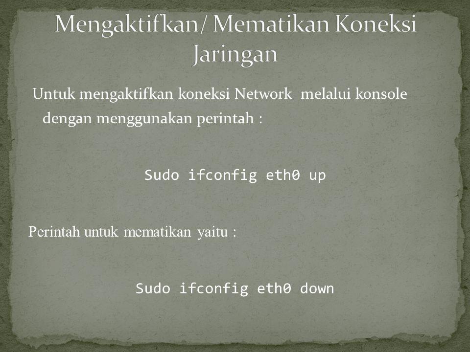 Untuk mengaktifkan koneksi Network melalui konsole dengan menggunakan perintah : Sudo ifconfig eth0 up Perintah untuk mematikan yaitu : Sudo ifconfig