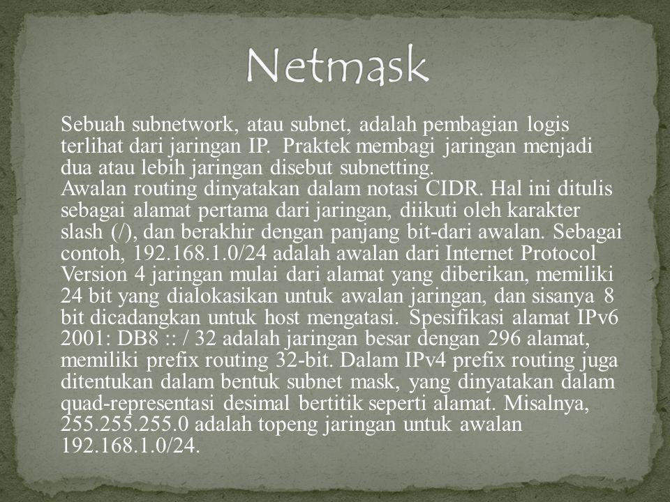 Sebuah subnetwork, atau subnet, adalah pembagian logis terlihat dari jaringan IP. Praktek membagi jaringan menjadi dua atau lebih jaringan disebut sub