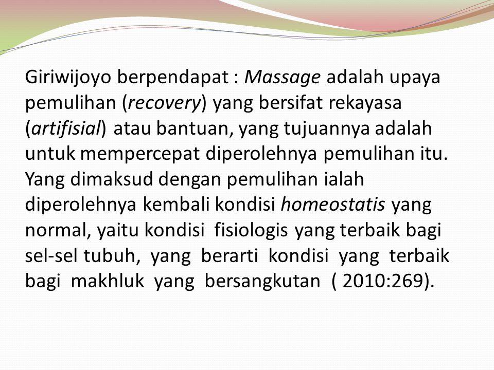 Giriwijoyo berpendapat : Massage adalah upaya pemulihan (recovery) yang bersifat rekayasa (artifisial) atau bantuan, yang tujuannya adalah untuk mempe