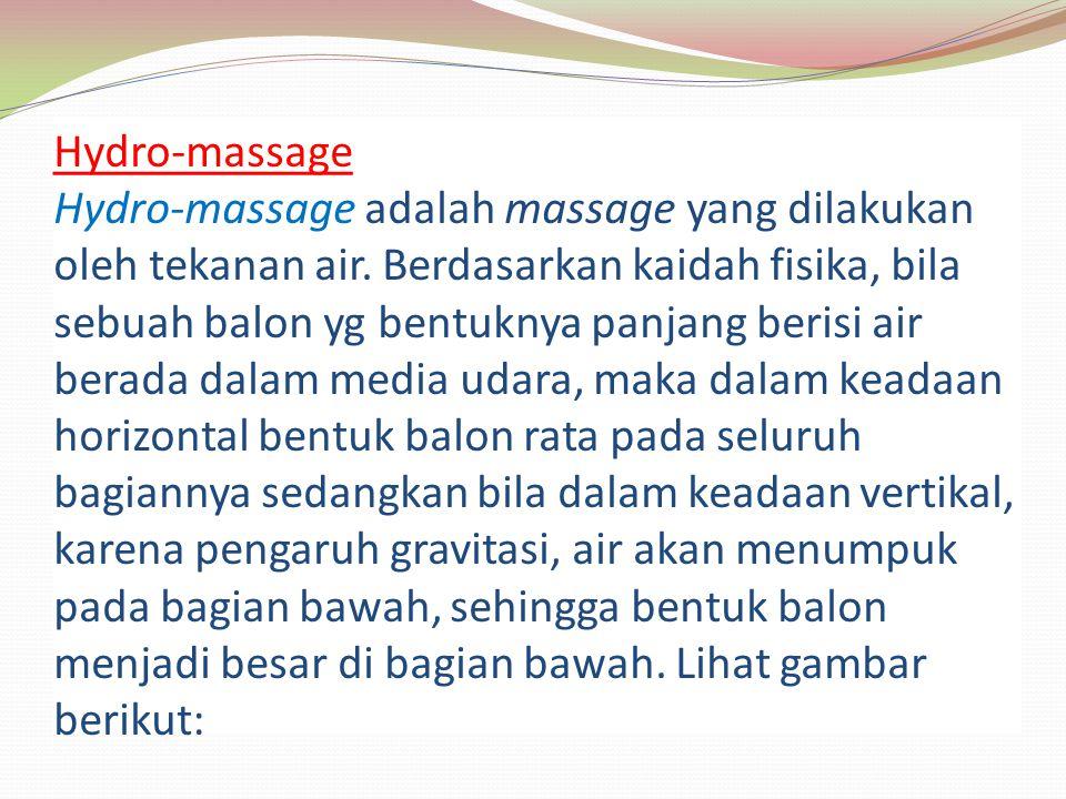 Hydro-massage Hydro-massage adalah massage yang dilakukan oleh tekanan air. Berdasarkan kaidah fisika, bila sebuah balon yg bentuknya panjang berisi a
