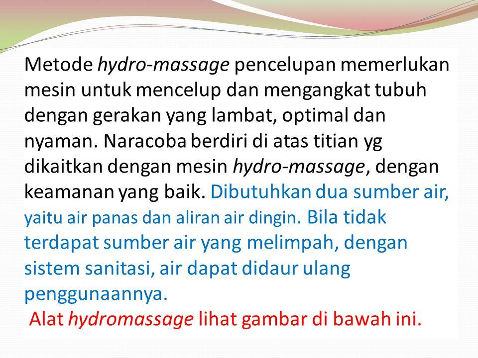 Metode hydro-massage pencelupan memerlukan mesin untuk mencelup dan mengangkat tubuh dengan gerakan yang lambat, optimal dan nyaman. Naracoba berdiri