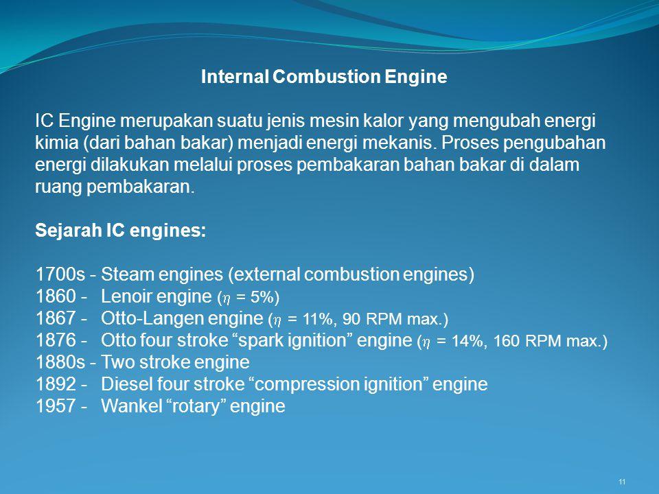 11 Internal Combustion Engine IC Engine merupakan suatu jenis mesin kalor yang mengubah energi kimia (dari bahan bakar) menjadi energi mekanis. Proses
