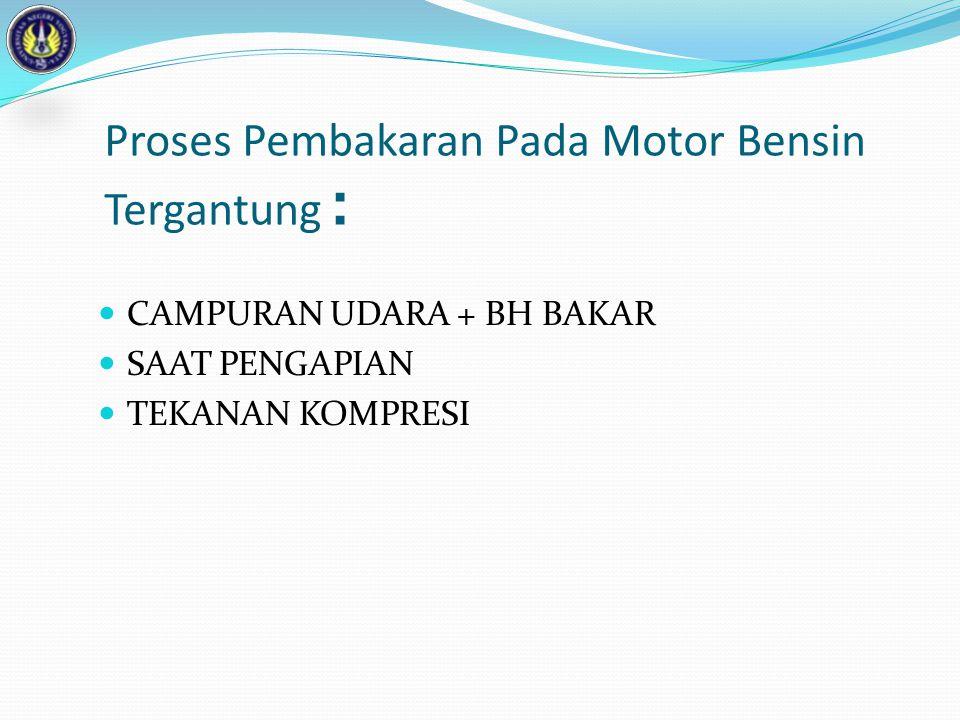 Proses Pembakaran Pada Motor Bensin Tergantung :  CAMPURAN UDARA + BH BAKAR  SAAT PENGAPIAN  TEKANAN KOMPRESI