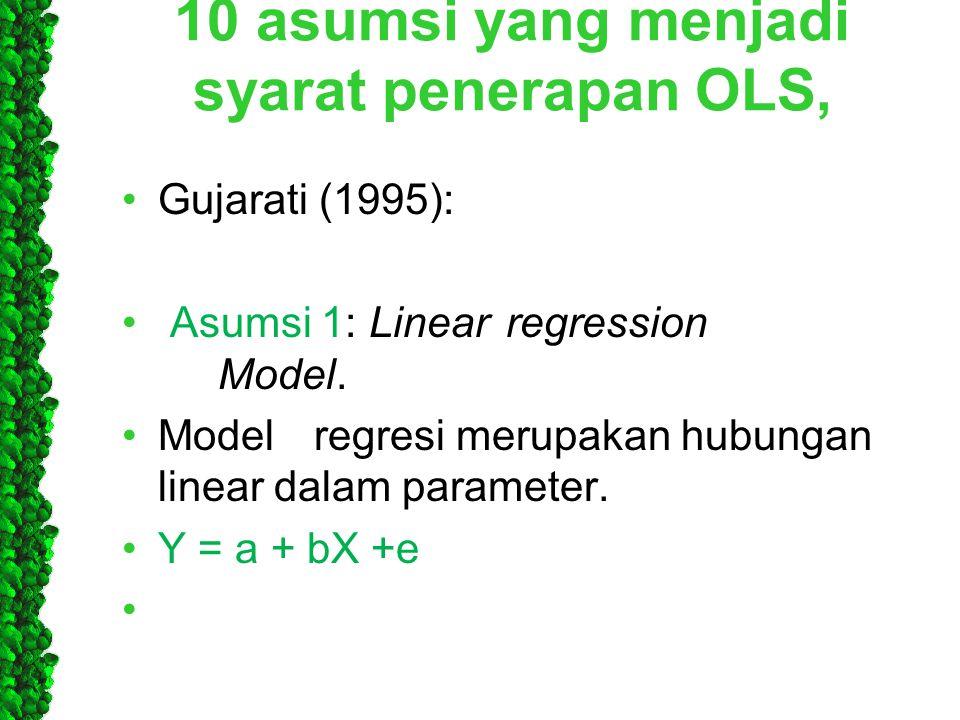 10 asumsi yang menjadi syarat penerapan OLS, •Gujarati (1995): • Asumsi 1: Linearregression Model. •Modelregresi merupakan hubungan linear dalam param