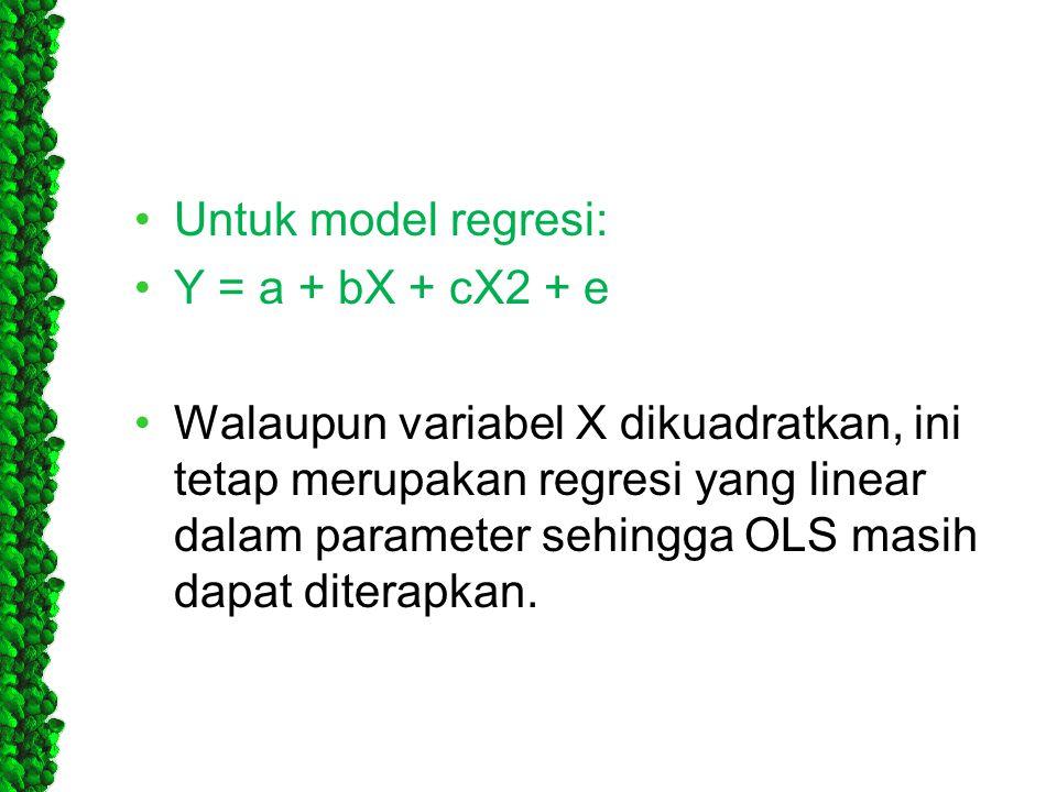 •Untuk model regresi: •Y = a + bX + cX2 + e •Walaupun variabel X dikuadratkan, ini tetap merupakan regresi yang linear dalam parameter sehingga OLS ma