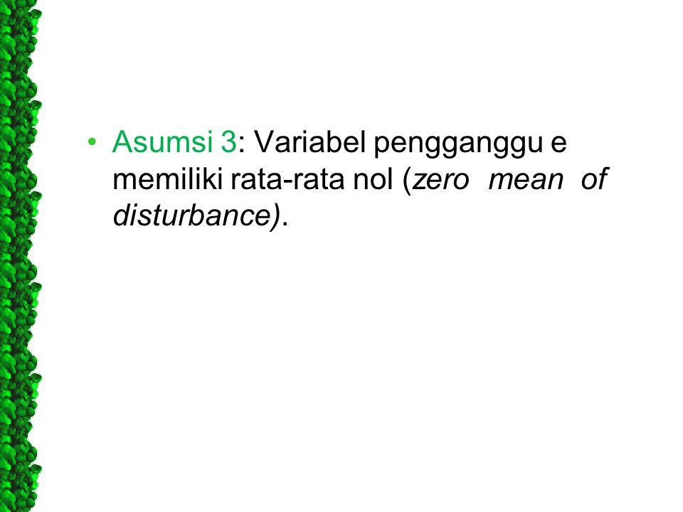 •Asumsi 3: Variabel pengganggu e memiliki rata-rata nol (zero mean of disturbance).
