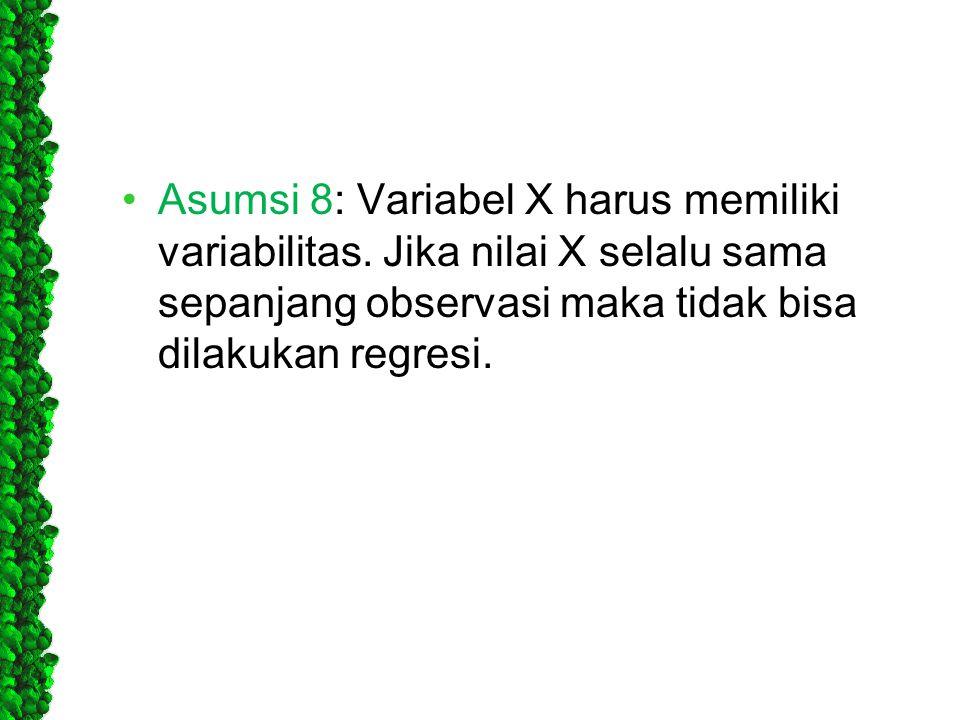 •Asumsi 8: Variabel X harus memiliki variabilitas. Jika nilai X selalu sama sepanjang observasi maka tidak bisa dilakukan regresi.