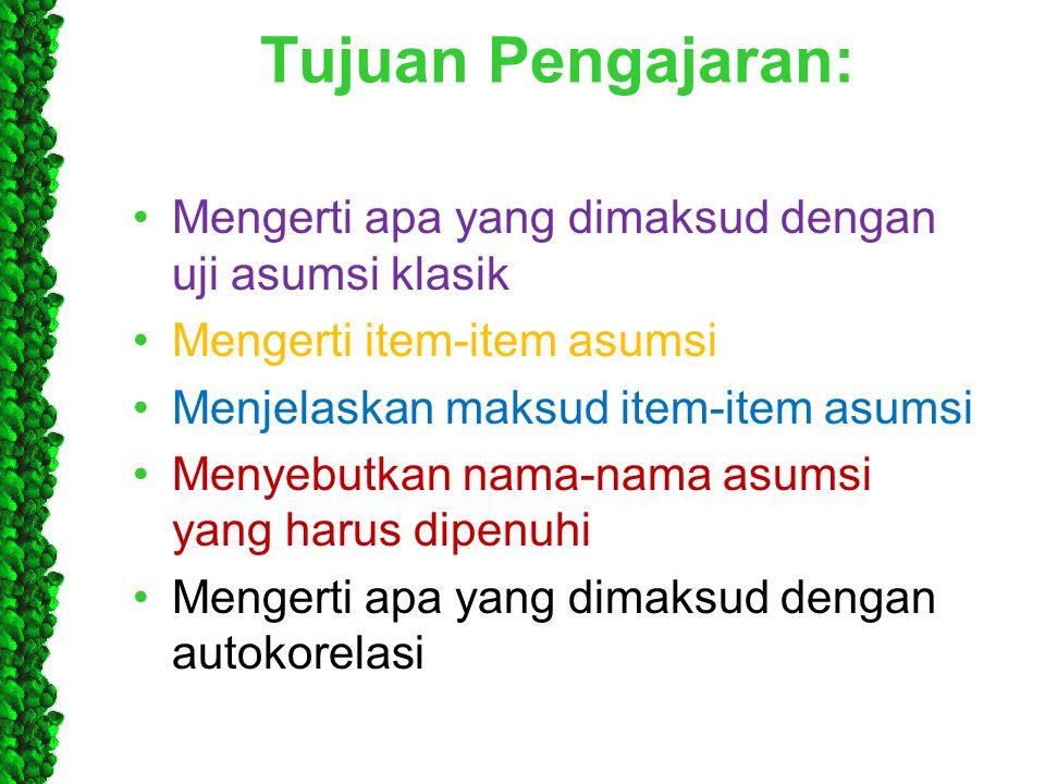 Tujuan Pengajaran: •Mengerti apa yang dimaksud dengan uji asumsi klasik •Mengerti item-item asumsi •Menjelaskan maksud item-item asumsi •Menyebutkan n