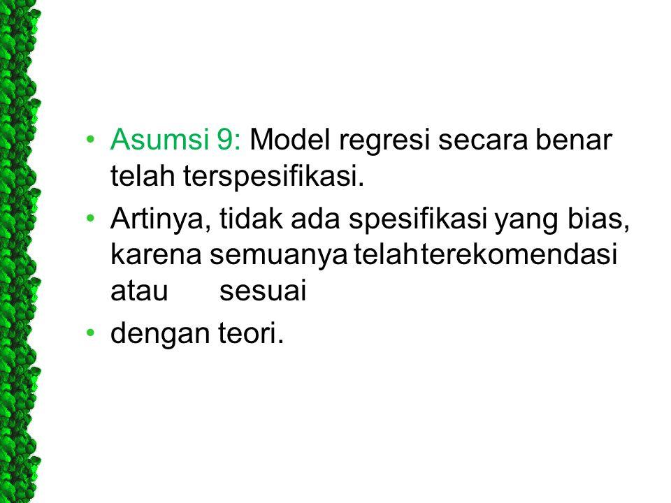 •Asumsi 9: Model regresi secara benar telah terspesifikasi. •Artinya, tidak ada spesifikasi yang bias, karena semuanyatelahterekomendasi atausesuai •d