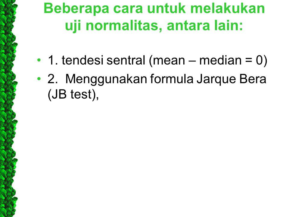 Beberapa cara untuk melakukan uji normalitas, antara lain: •1. tendesi sentral (mean – median = 0) •2. Menggunakan formula Jarque Bera (JB test),
