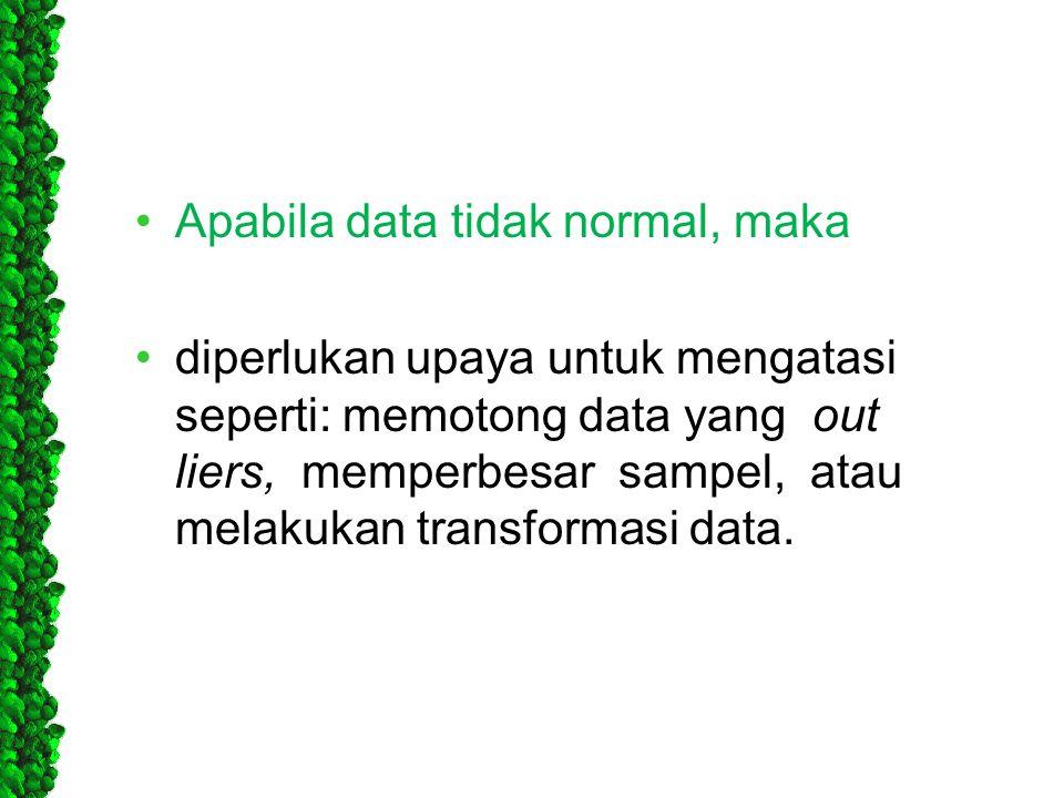 •Apabila data tidak normal, maka •diperlukan upaya untuk mengatasi seperti: memotong data yang out liers, memperbesar sampel, atau melakukan transform