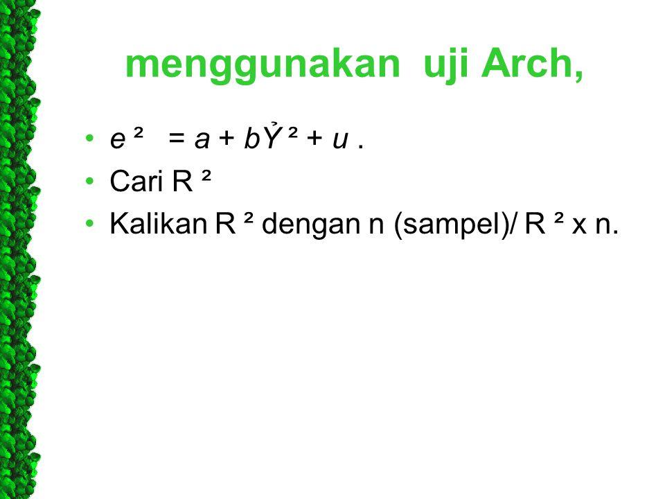 menggunakan uji Arch, •e ² = a + bỶ ² + u. •Cari R ² •Kalikan R ² dengan n (sampel)/ R ² x n.