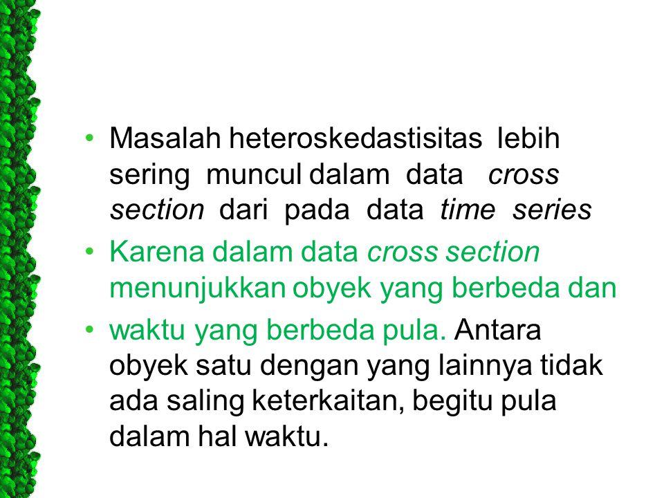 •Masalah heteroskedastisitas lebih sering muncul dalam data cross section dari pada data time series •Karena dalam data cross section menunjukkan obye