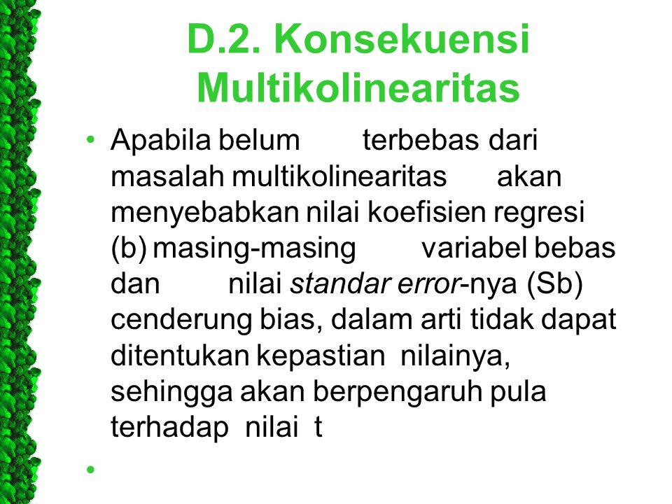 D.2. Konsekuensi Multikolinearitas •Apabila belum terbebasdari masalah multikolinearitas akan menyebabkan nilai koefisien regresi (b)masing-masingvari