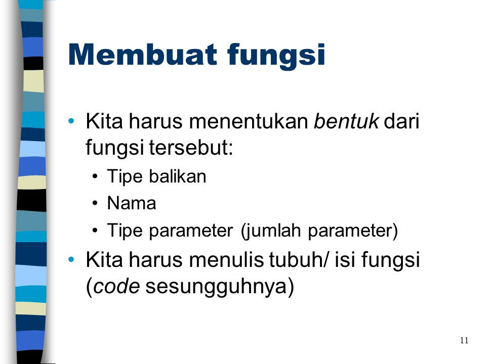 Membuat fungsi •Kita harus menentukan bentuk dari fungsi tersebut: •Tipe balikan •Nama •Tipe parameter (jumlah parameter) •Kita harus menulis tubuh/ i