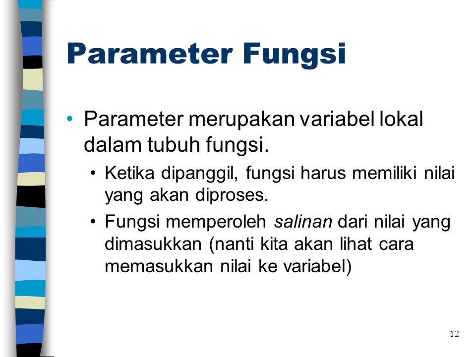 Parameter Fungsi •Parameter merupakan variabel lokal dalam tubuh fungsi. •Ketika dipanggil, fungsi harus memiliki nilai yang akan diproses. •Fungsi me