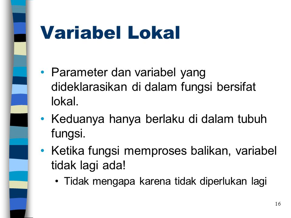 Variabel Lokal •Parameter dan variabel yang dideklarasikan di dalam fungsi bersifat lokal. •Keduanya hanya berlaku di dalam tubuh fungsi. •Ketika fung