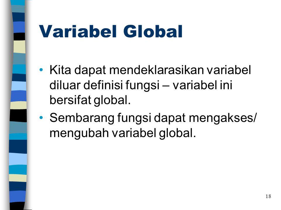 Variabel Global •Kita dapat mendeklarasikan variabel diluar definisi fungsi – variabel ini bersifat global. •Sembarang fungsi dapat mengakses/ menguba