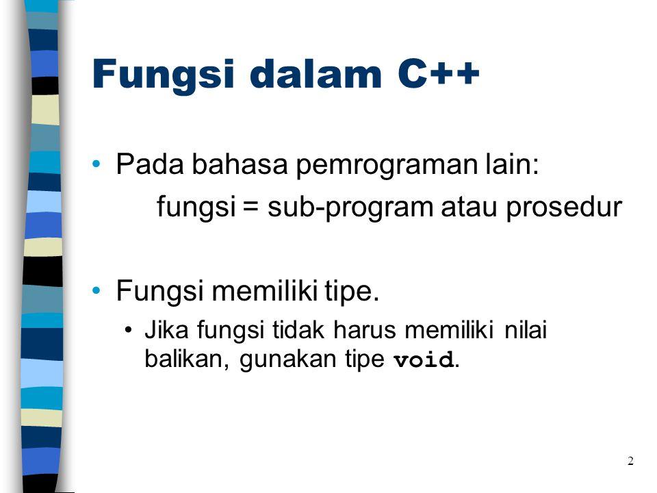 Fungsi dalam C++ •Pada bahasa pemrograman lain: fungsi = sub-program atau prosedur •Fungsi memiliki tipe. •Jika fungsi tidak harus memiliki nilai bali