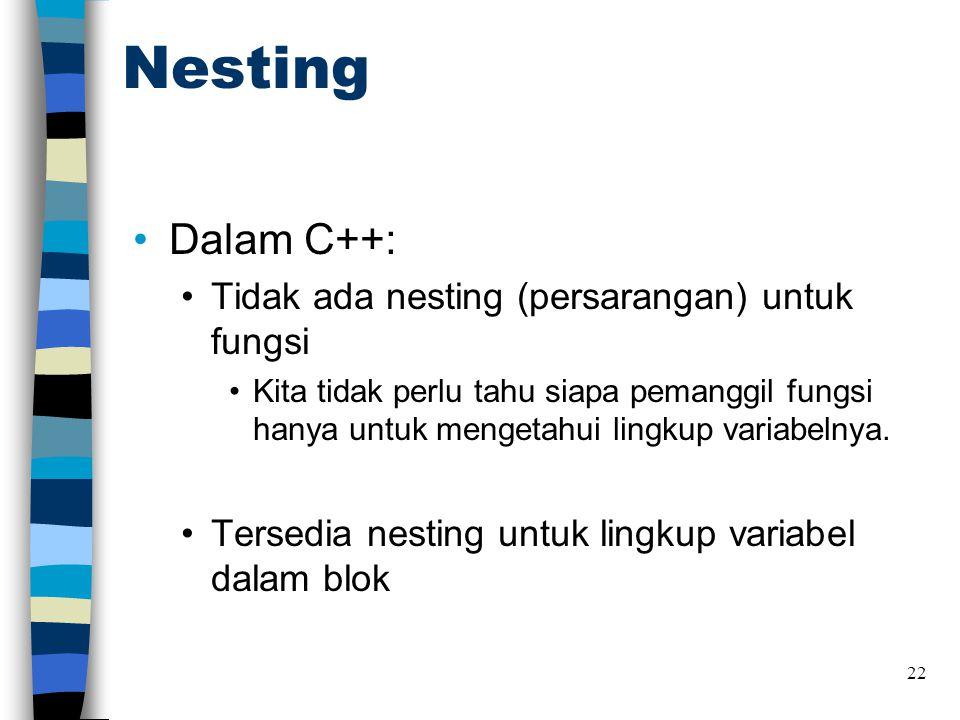 Nesting •Dalam C++: •Tidak ada nesting (persarangan) untuk fungsi •Kita tidak perlu tahu siapa pemanggil fungsi hanya untuk mengetahui lingkup variabelnya.