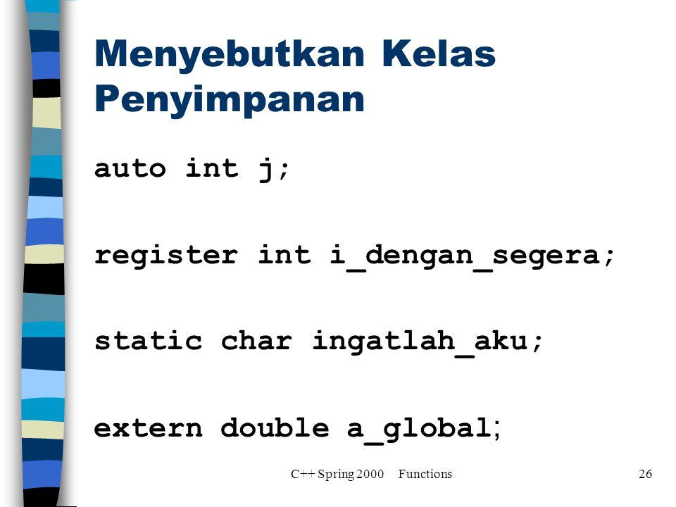 Menyebutkan Kelas Penyimpanan auto int j; register int i_dengan_segera; static char ingatlah_aku; extern double a_global ; C++ Spring 2000 Functions26