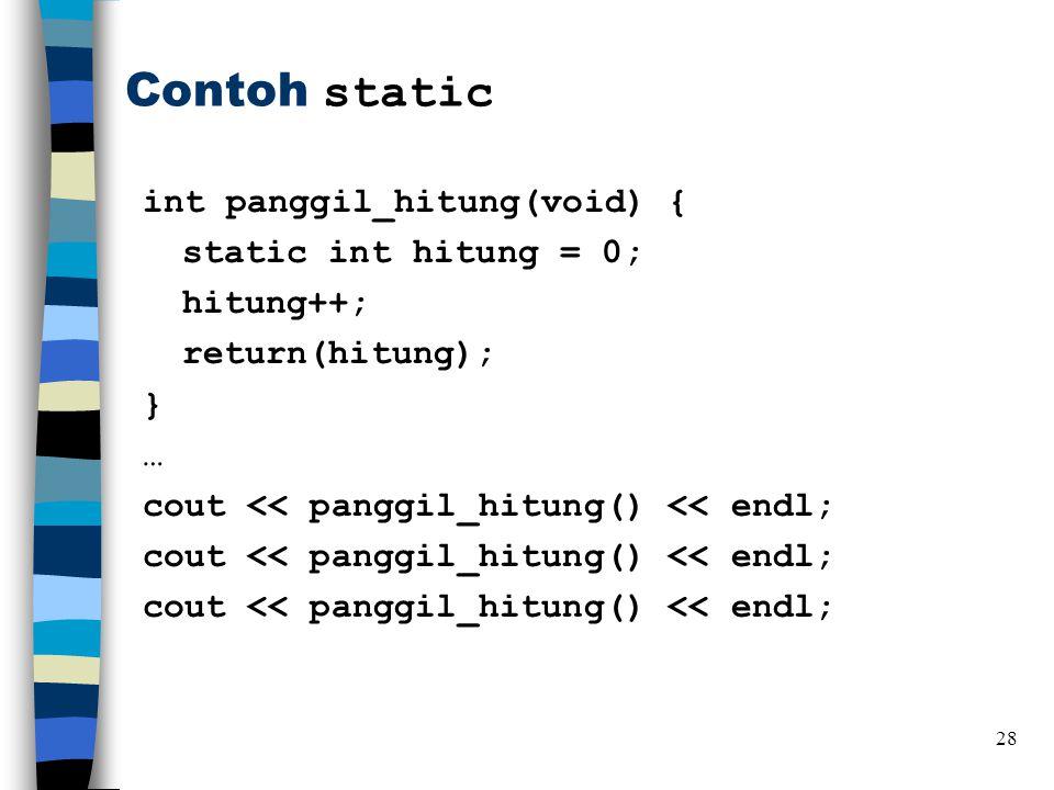 Contoh static int panggil_hitung(void) { static int hitung = 0; hitung++; return(hitung); } … cout << panggil_hitung() << endl; 28