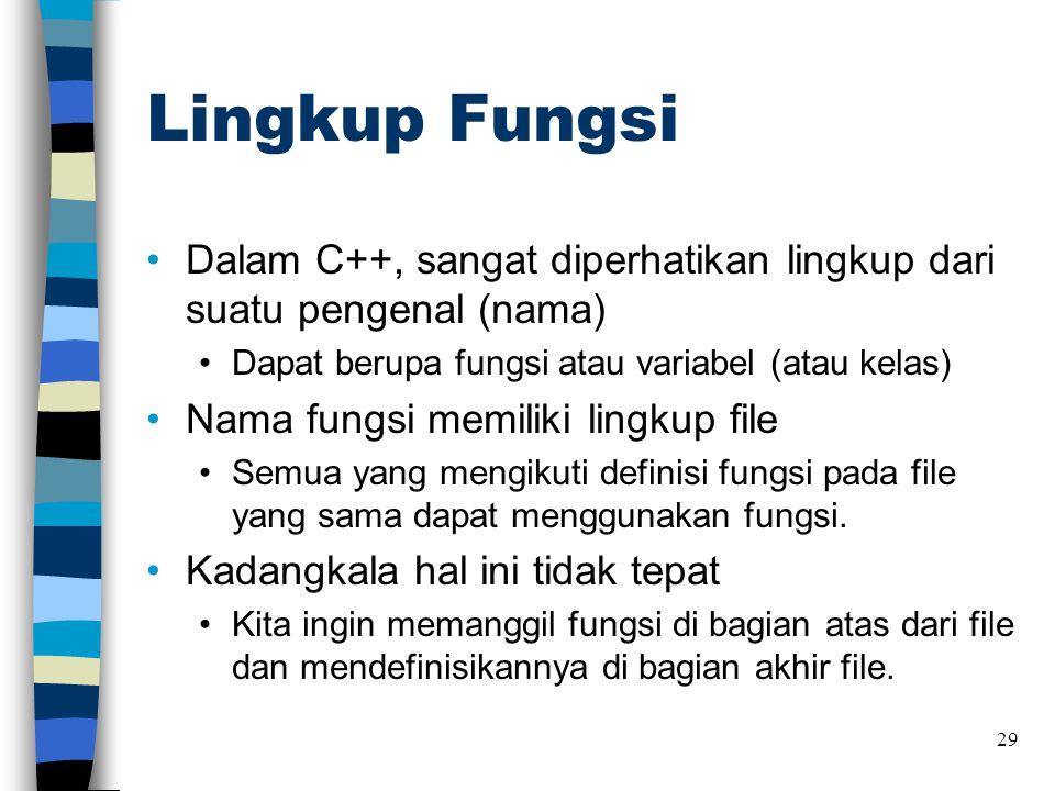 Lingkup Fungsi •Dalam C++, sangat diperhatikan lingkup dari suatu pengenal (nama) •Dapat berupa fungsi atau variabel (atau kelas) •Nama fungsi memilik