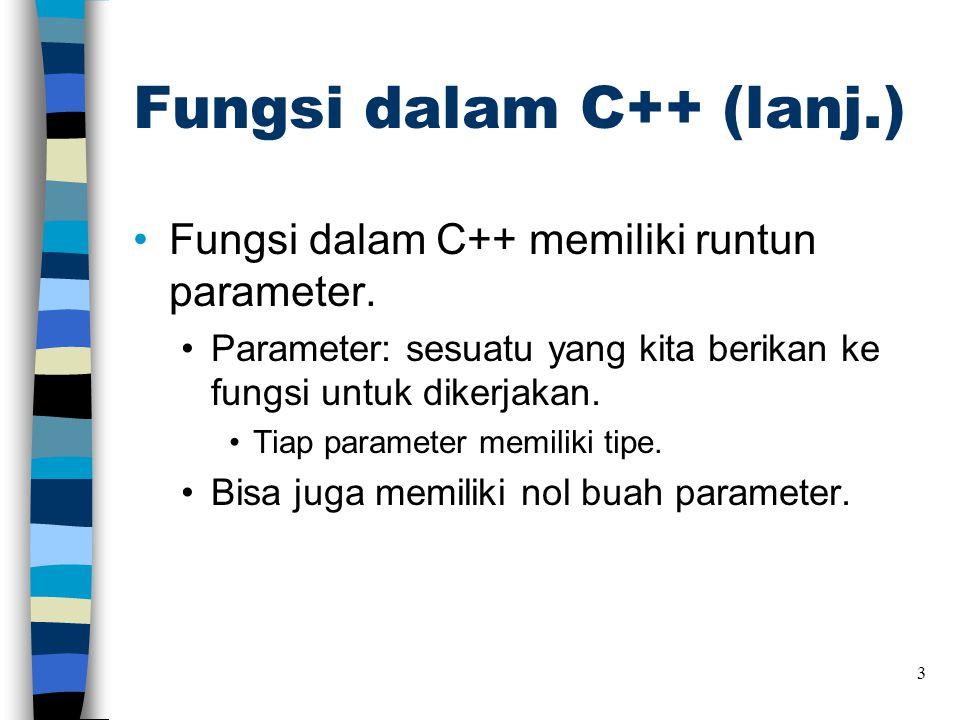 Fungsi dalam C++ (lanj.) •Fungsi dalam C++ memiliki runtun parameter. •Parameter: sesuatu yang kita berikan ke fungsi untuk dikerjakan. •Tiap paramete