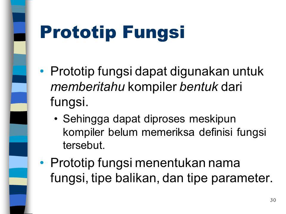 Prototip Fungsi •Prototip fungsi dapat digunakan untuk memberitahu kompiler bentuk dari fungsi. •Sehingga dapat diproses meskipun kompiler belum memer
