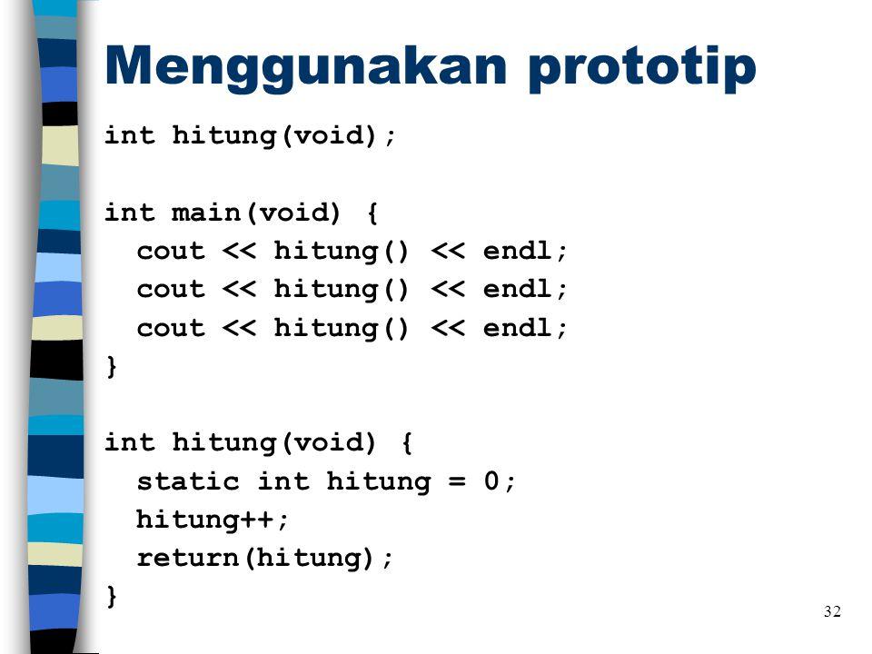 Menggunakan prototip int hitung(void); int main(void) { cout << hitung() << endl; } int hitung(void) { static int hitung = 0; hitung++; return(hitung); } 32