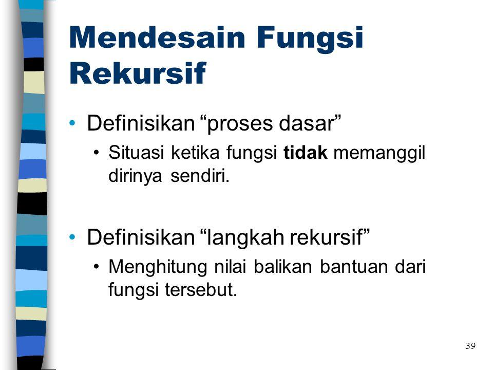 """Mendesain Fungsi Rekursif •Definisikan """"proses dasar"""" •Situasi ketika fungsi tidak memanggil dirinya sendiri. •Definisikan """"langkah rekursif"""" •Menghit"""